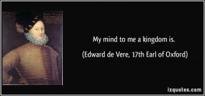 My mind to me a kingdom is. - Edward de Vere, 17th Earl of Oxford