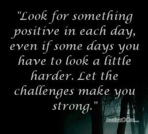 ... you have to look a little harder. Let the challenges make you strong