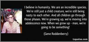 species. We're still just a child creature, we're still being nasty ...