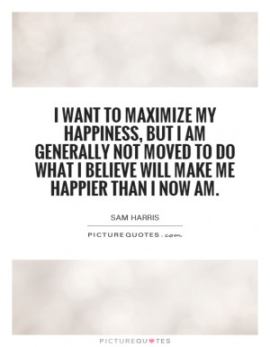 ... do what I believe will make me happier than I now am. Picture Quote #1