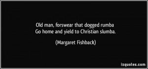Old man, forswear that dogged rumba Go home and yield to Christian ...