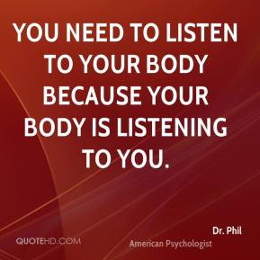 ... listen to your body because your body is listening to you. - Dr. Phil