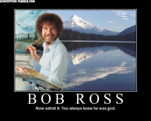 bob ross, he might be god