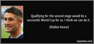 ... be a successful World Cup for us. I think we can do it. - Robbie Keane