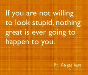 If you are not willing to look stupid, nothing great is ever going to ...