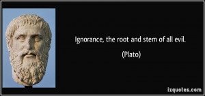 Ignorance, the root and stem of all evil. - Plato