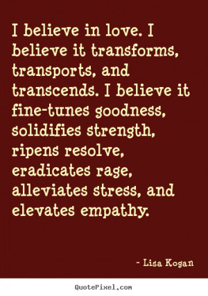 Quotes about love - I believe in love. i believe it transforms ...