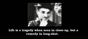 Life is a tragedy when seen in close-up. but a comedy in long-shot.