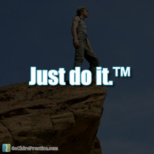 Just do it.™ -Nike