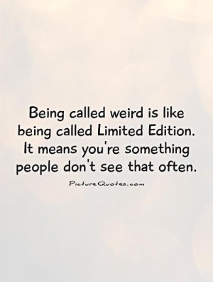 Being called weird is like being called Limited Edition. It means you ...