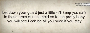 Let down your guard just a little - i'll keep you safe in these arms ...