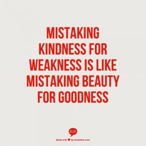 Mistaking kindness for weakness
