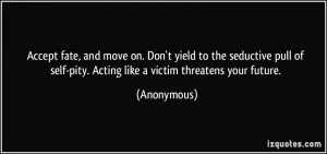 ... of self-pity. Acting like a victim threatens your future. - Anonymous