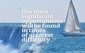 Our most significant opportunities will be found in times of greatest ...