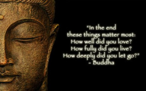 In the end these things matter most: How well did you love? How fully ...