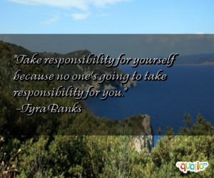 Take responsibility for yourself because no one's going to take ...