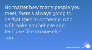 ... special someone, who will make you believe and feel love like no one