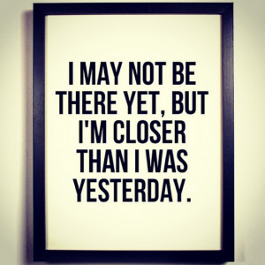 """may not be there yet, but I'm closer than I was yesterday."""""""