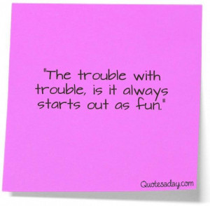 The trouble with troubleis it always starts out as fun funny quote