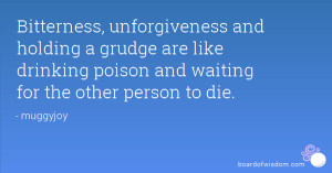Bitterness, unforgiveness and holding a grudge are like drinking ...