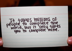 ... people to complete the world, but it only takes you to complete mine