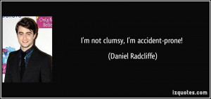 not clumsy, I'm accident-prone! - Daniel Radcliffe