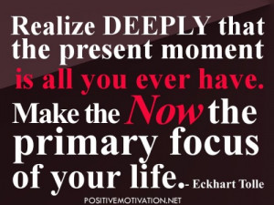 Realize deeply that the present moment is all you ever have. Make the ...