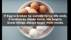 If egg is broken by outside force, life ends. If broken by ...