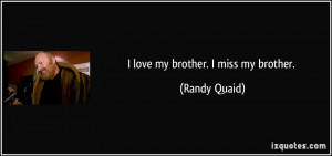love my brother. I miss my brother. - Randy Quaid