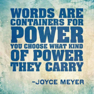 Words are containers for power, you choose what kind of power they ...