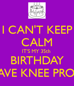 CAN'T KEEP CALM IT'S MY 35th BIRTHDAY & I HAVE KNEE PROBLEM