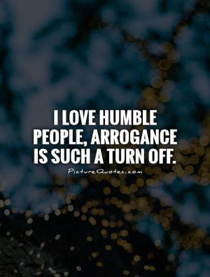 Humble People Quotes I love humble people,