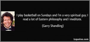 ... read a lot of Eastern philosophy and I meditate. - Garry Shandling