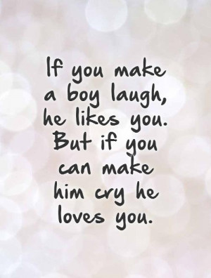 ... he likes you. But if you can make him cry he loves you. Picture Quote
