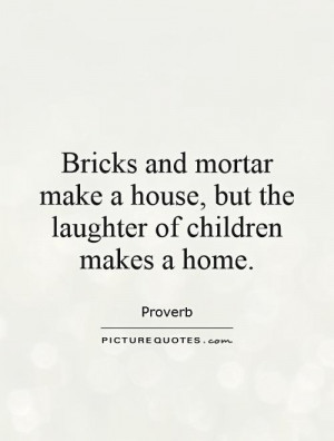 ... make a house, but the laughter of children makes a home. Picture Quote