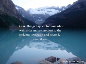 Good things happen to those who wait, as in endure, not just to the ...