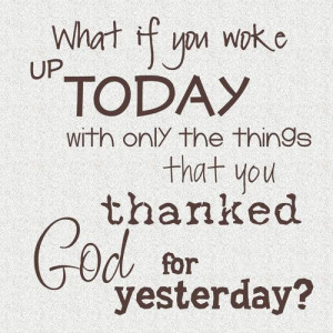 can you get through today only with what you thanked god for yesterday ...