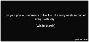 Use your precious moments to live life fully every single second of ...