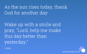 As the sun rises today, thank God for another day Wake up with a smile ...