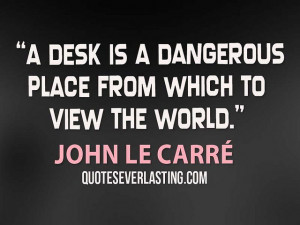"""desk is a dangerous place from which to view the world."""" - John le ..."""