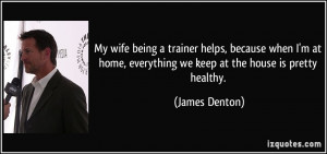 My wife being a trainer helps, because when I'm at home, everything we ...