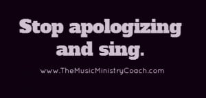 Stop apologizing and sing....