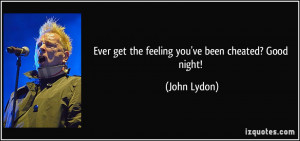 Ever get the feeling you've been cheated? Good night! - John Lydon