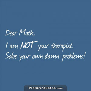 Dear math, i'm not a therapist. Solve your own problems. Picture Quote ...