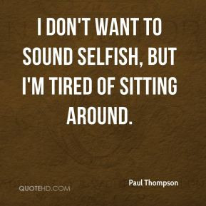 Paul Thompson - I don't want to sound selfish, but I'm tired of ...