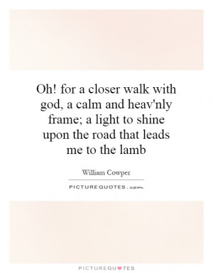 Oh! for a closer walk with god, a calm and heav'nly frame; a light to ...