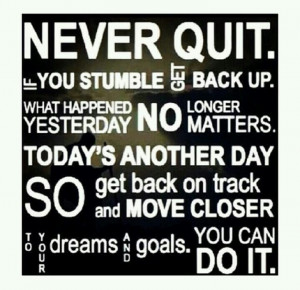 Never quit. You can do it.
