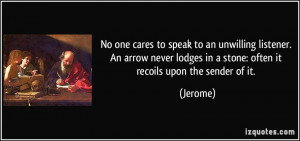 No one cares to speak to an unwilling listener. An arrow never lodges ...