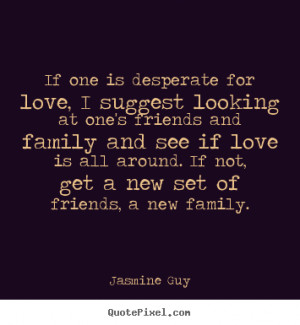 Quotes about love - If one is desperate for love, i suggest looking at ...