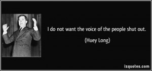 do not want the voice of the people shut out. - Huey Long